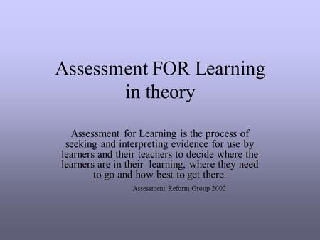 Assessment FOR Learning in theory Assessment for Learning is the process of seeking and interpreting evidence for use by learners and their teachers to.