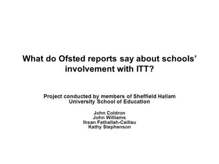 What do Ofsted reports say about schools involvement with ITT? Project conducted by members of Sheffield Hallam University School of Education John Coldron.