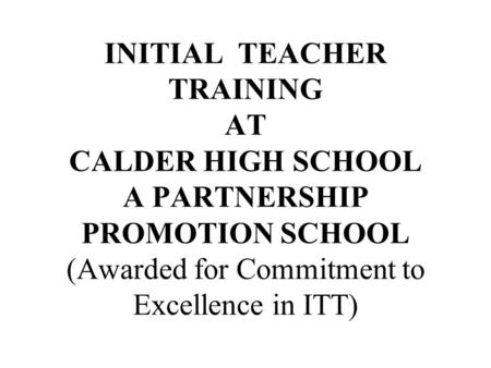 INITIAL TEACHER TRAINING AT CALDER HIGH SCHOOL A PARTNERSHIP PROMOTION SCHOOL (Awarded for Commitment to Excellence in ITT)