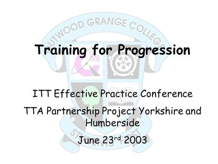 Training for Progression ITT Effective Practice Conference TTA Partnership Project Yorkshire and Humberside June 23 rd 2003.