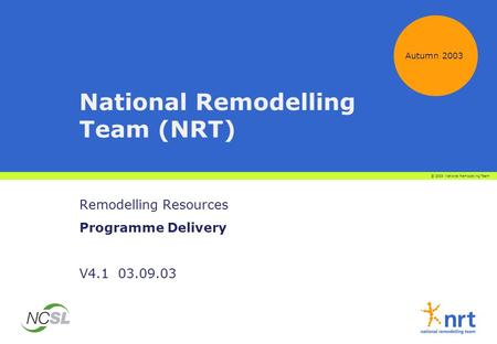 National Remodelling Team (NRT) Remodelling Resources Programme Delivery V4.1 03.09.03 Autumn 2003 © 2003 National Remodelling Team.