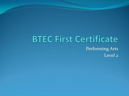 Performing Arts Level 2. What is the BTEC all about? BTEC Firsts are designed to provide specialist work- related qualifications in a range of working.