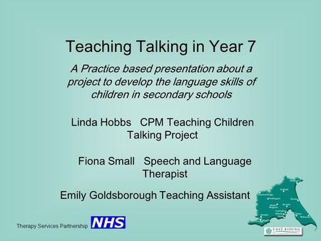 Teaching Talking in Year 7 A Practice based presentation about a project to develop the language skills of children in secondary schools Therapy Services.
