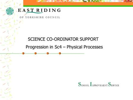 S CHOOL I MPROVEMENT S ERVICE Progression in Sc4 – Physical Processes SCIENCE CO-ORDINATOR SUPPORT E A S T R I D I N G O F Y O R K S H I R E C O U N C.