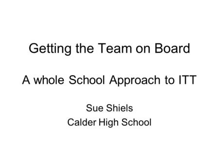 Getting the Team on Board A whole School Approach to ITT Sue Shiels Calder High School.