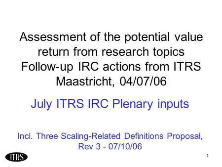 1 Assessment of the potential value return from research topics Follow-up IRC actions from ITRS Maastricht, 04/07/06 July ITRS IRC Plenary inputs Incl.