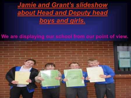 Jamie and Grants slideshow about Head and Deputy head boys and girls. We are displaying our school from our point of view.
