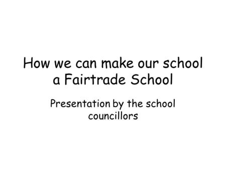 How we can make our school a Fairtrade School Presentation by the school councillors.
