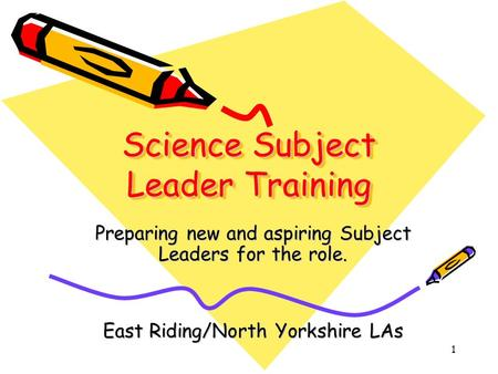 1 Science Subject Leader Training Preparing new and aspiring Subject Leaders for the role. East Riding/North Yorkshire LAs.
