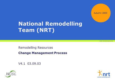 Autumn 2003 National Remodelling Team (NRT) Remodelling Resources Change Management Process V4.1 03.09.03 © 2003 National Remodelling Team.