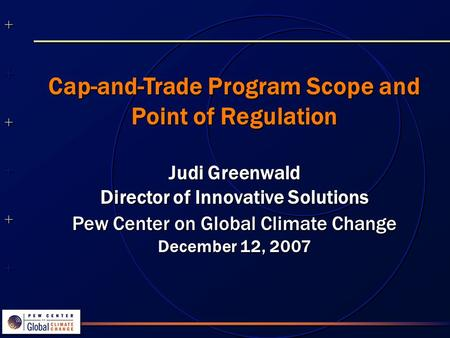 ++++++++++++++ ++++++++++++++ Cap-and-Trade Program Scope and Point of Regulation Judi Greenwald Director of Innovative Solutions Pew Center on Global.