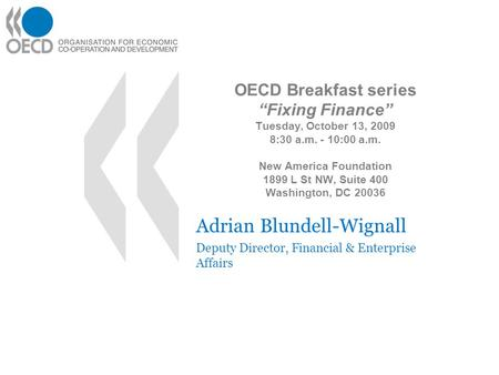 OECD Breakfast series Fixing Finance Tuesday, October 13, 2009 8:30 a.m. - 10:00 a.m. New America Foundation 1899 L St NW, Suite 400 Washington, DC 20036.