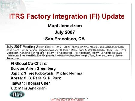 ITRS Conference July 2007, San Francisco, CA1 2007 ITRS DRAFT DO NOT PUBLISH ITRS Factory Integration (FI) Update Mani Janakiram July 2007 San Francisco,