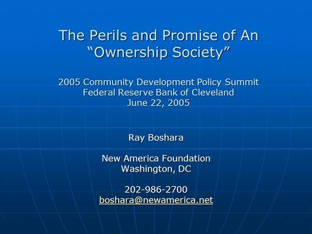 The Perils and Promise of An Ownership Society 2005 Community Development Policy Summit Federal Reserve Bank of Cleveland June 22, 2005 Ray Boshara New.