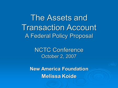The Assets and Transaction Account A Federal Policy Proposal NCTC Conference October 2, 2007 New America Foundation Melissa Koide.