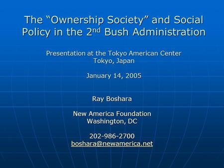 The Ownership Society and Social Policy in the 2 nd Bush Administration Presentation at the Tokyo American Center Tokyo, Japan January 14, 2005 Ray Boshara.