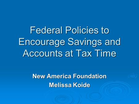 Federal Policies to Encourage Savings and Accounts at Tax Time New America Foundation Melissa Koide.