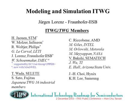 2 December 2003 – ITRS Public Conference Hsin Chu, Taiwan Modeling and Simulation ITWG Jürgen Lorenz - Fraunhofer-IISB ITWG/TWG Members H. Jaouen, STM.