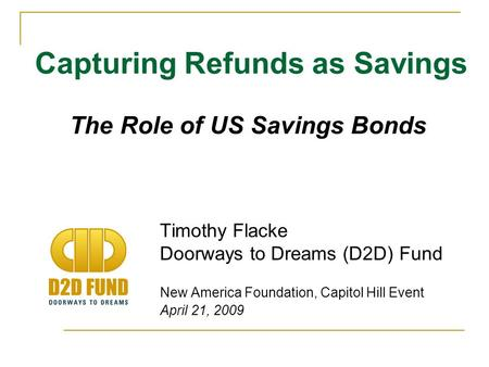 Timothy Flacke Doorways to Dreams (D2D) Fund New America Foundation, Capitol Hill Event April 21, 2009 Capturing Refunds as Savings The Role of US Savings.