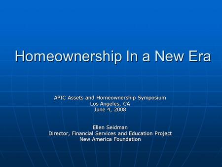 Homeownership In a New Era APIC Assets and Homeownership Symposium Los Angeles, CA June 4, 2008 Ellen Seidman Director, Financial Services and Education.