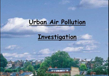 Urban Air Pollution Investigation. Today we are going to look at the effects of air pollution in our environment. Air pollution occurs when air becomes.