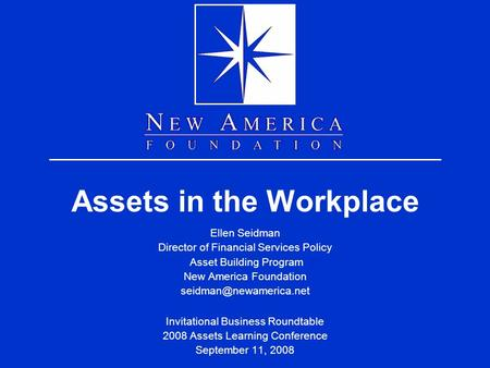 Assets in the Workplace Ellen Seidman Director of Financial Services Policy Asset Building Program New America Foundation Invitational.