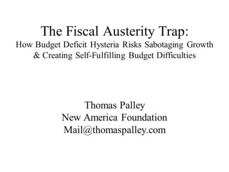 The Fiscal Austerity Trap: How Budget Deficit Hysteria Risks Sabotaging Growth & Creating Self-Fulfilling Budget Difficulties Thomas Palley New America.