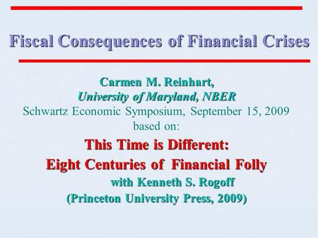 Fiscal Consequences of Financial Crises Carmen M. Reinhart, University of Maryland, NBER Schwartz Economic Symposium, September 15, 2009 based on: This.