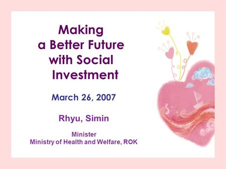 Making a Better Future with Social Investment March 26, 2007 Rhyu, Simin Minister Ministry of Health and Welfare, ROK.