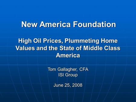 New America Foundation Tom Gallagher, CFA ISI Group June 25, 2008 High Oil Prices, Plummeting Home Values and the State of Middle Class America.