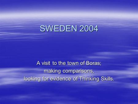 SWEDEN 2004 A visit to the town of Boras; making comparisons, looking for evidence of Thinking Skills.
