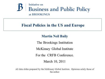 Fiscal Policies in the US and Europe Martin Neil Baily The Brookings Institution McKinsey Global Institute For the CRFB Conference. March 10, 2011 All.