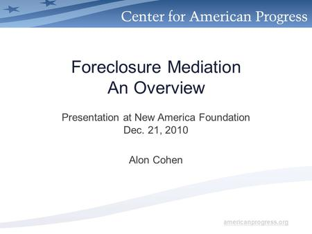 Americanprogress.org Foreclosure Mediation An Overview Presentation at New America Foundation Dec. 21, 2010 Alon Cohen.