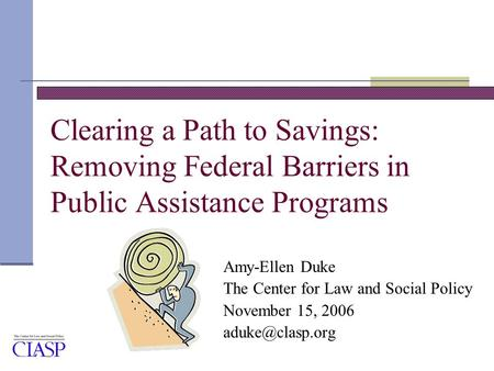 Clearing a Path to Savings: Removing Federal Barriers in Public Assistance Programs Amy-Ellen Duke The Center for Law and Social Policy November 15, 2006.