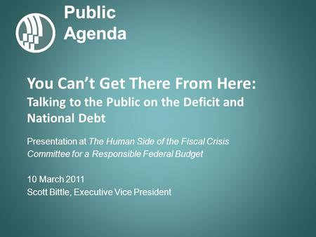 Public Agenda You Cant Get There From Here: Talking to the Public on the Deficit and National Debt Presentation at The Human Side of the Fiscal Crisis.