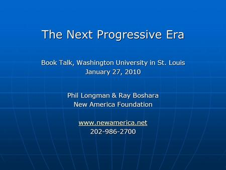 The Next Progressive Era Book Talk, Washington University in St. Louis January 27, 2010 Phil Longman & Ray Boshara New America Foundation www.newamerica.net.