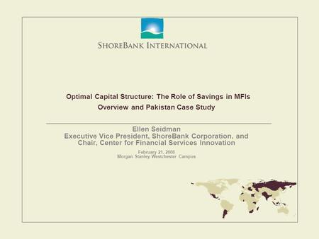 Optimal Capital Structure: The Role of Savings in MFIs Overview and Pakistan Case Study Ellen Seidman Executive Vice President, ShoreBank Corporation,