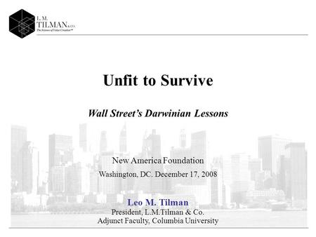 Unfit to Survive Wall Streets Darwinian Lessons New America Foundation Washington, DC. December 17, 2008 Leo M. Tilman President, L.M.Tilman & Co. Adjunct.