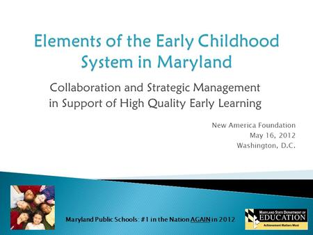 Maryland Public Schools: #1 in the Nation AGAIN in 2012 Collaboration and Strategic Management in Support of High Quality Early Learning New America Foundation.