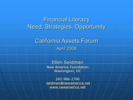Financial Literacy Need, Strategies, Opportunity California Assets Forum April 2008 Ellen Seidman New America Foundation Washington, DC 202-986-2700