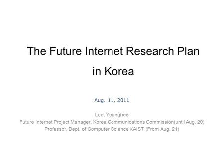 The Future Internet Research Plan in Korea Aug. 11, 2011 Lee, Younghee Future Internet Project Manager, Korea Communications Commission(until Aug. 20)