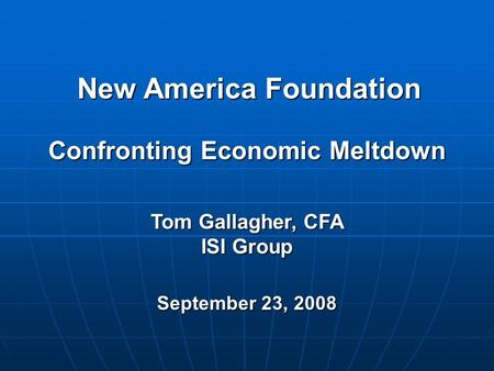 New America Foundation Tom Gallagher, CFA ISI Group September 23, 2008 Confronting Economic Meltdown.