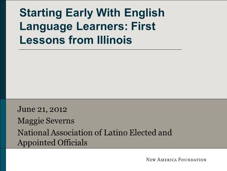 Starting Early With English Language Learners: First Lessons from Illinois June 21, 2012 Maggie Severns National Association of Latino Elected and Appointed.