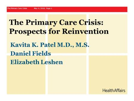 The Primary Care Crisis: Prospects for Reinvention Kavita K. Patel M.D., M.S. Daniel Fields Elizabeth Leshen The Primary Care Crisis May 4, 2010, Page.