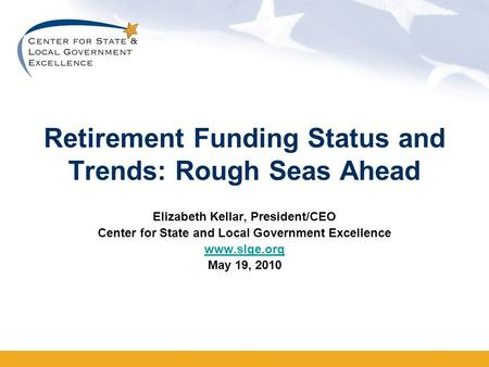 Retirement Funding Status and Trends: Rough Seas Ahead Elizabeth Kellar, President/CEO Center for State and Local Government Excellence www.slge.org May.