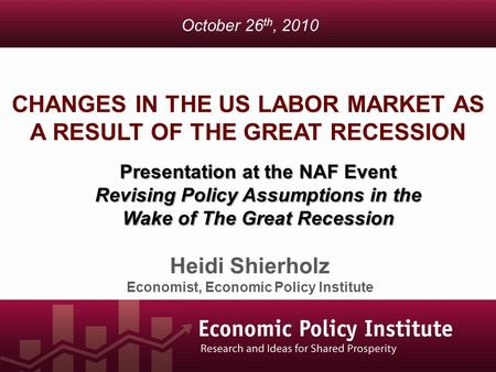 CHANGES IN THE US LABOR MARKET AS A RESULT OF THE GREAT RECESSION Heidi Shierholz Economist, Economic Policy Institute October 26 th, 2010 Presentation.