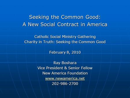 Seeking the Common Good: A New Social Contract in America Catholic Social Ministry Gathering Charity in Truth: Seeking the Common Good February 8, 2010.