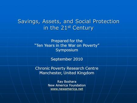 Savings, Assets, and Social Protection in the 21 st Century Prepared for the Ten Years in the War on Poverty Symposium September 2010 Chronic Poverty Research.