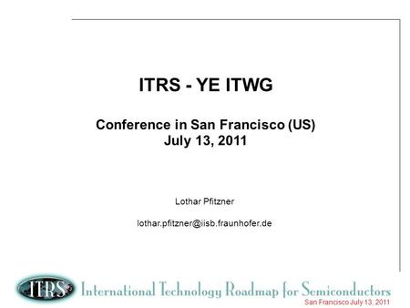 1 San Francisco July 13, 2011 ITRS - YE ITWG Conference in San Francisco (US) July 13, 2011 Lothar Pfitzner