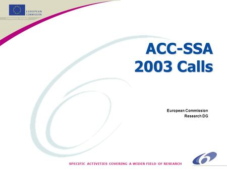 SPECIFIC ACTIVITIES COVERING A WIDER FIELD OF RESEARCH ACC-SSA 2003 Calls European Commission Research DG.
